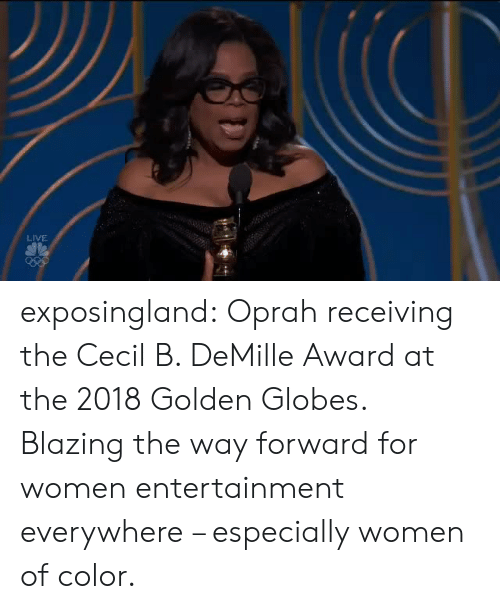 Golden Globes, Oprah Winfrey, and Tumblr: LIVE exposingland:  Oprah receiving the Cecil B. DeMille Award at the 2018 Golden Globes. Blazing the way forward for women entertainment everywhere – especially women of color.