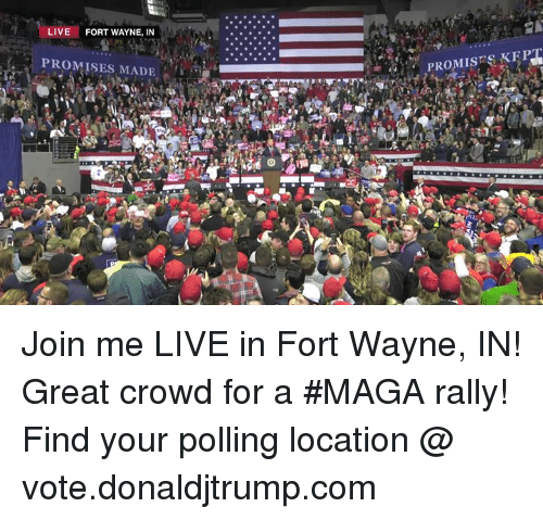 join.me, Live, and Com: LIVE  FORT WAYNE, IN  PROMISES MADE  PROMISSKEP Join me LIVE in Fort Wayne, IN! Great crowd for a #MAGA rally!  Find your polling location @ vote.donaldjtrump.com
