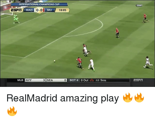 Memes, Mlb, and Live: LIVE  INTERNATIONAL CHAMPIONS CUP  o-o  MLL 18:05  MAD  0-0  MU  MLB  3 SEA  ISEN  01 BOT 4 0 Out 0 AB Sea  NYY RealMadrid amazing play 🔥🔥🔥