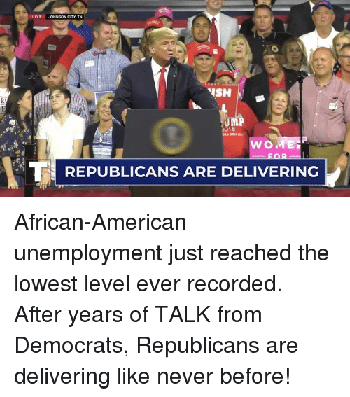 American, Live, and Never: LIVE  JOHNSON CITY, TN  FOR  REPUBLICANS ARE DELIVERINC African-American unemployment just reached the lowest level ever recorded. After years of TALK from Democrats, Republicans are delivering like never before!