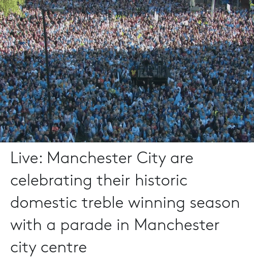 Manchester City: Live: Manchester City are celebrating their historic domestic treble winning season with a parade in Manchester city centre