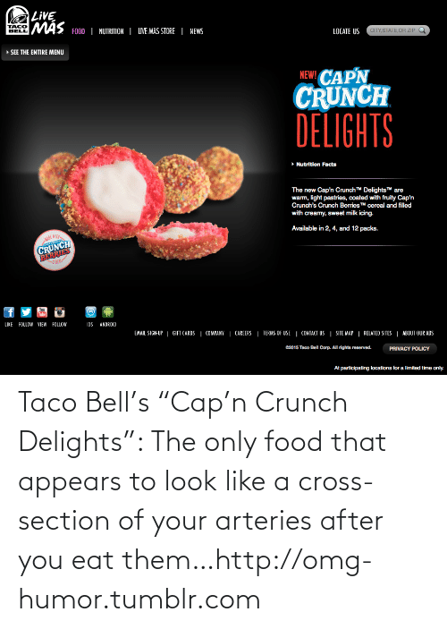 "Participating: LIVE  MAS FOOD | NUTRITION | IVE MAS STORE | NEWS  TACO  BELL  LOCATE US  CITY,STATE, OR ZIP  » SEE THE ENTIRE MENU  NEW! CAPN  CRUNCH  DELIGHTS  • Nutrition Facts  The new Cap'n Crunch TM DelightsTM are  warm, light pastries, coated with fruity Cap'n  Crunch's Crunch BerriesTM cereal and filled  with creamy, sweet milk icing.  Available in 2, 4, and 12 packs.  ADE WI  BERRIES  -СКИ-  CRUNCH  Tube  LIKE  FOLLOW VIEW FOLLOW  1OS  ANDROID  EMAIL SIGN-UP | GIFT CARDS | COMPANY | CAREERS | TERMS OF USE | CONTACT US | SITE MAP | RELATED SITES | ABOUT OUR ADS  G2015 Taco Bell Corp. All rights reserved.  PRIVACY POLICY  At participating locations for a limited time only. Taco Bell's ""Cap'n Crunch Delights"": The only food that appears to look like a cross-section of your arteries after you eat them…http://omg-humor.tumblr.com"