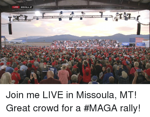 join.me, Live, and Rally: LIVE MISSOULA, MT Join me LIVE in Missoula, MT! Great crowd for a #MAGA rally!