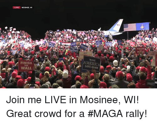 America, join.me, and Live: LIVE MOSINEE, wI  FINISH  BUY  MAKE  FINISH  THE  AMERICA  SAFE AGAIN  WALL Join me LIVE in Mosinee, WI! Great crowd for a #MAGA rally!