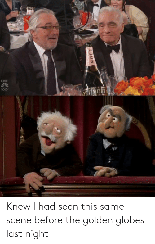 seen: LIVE  OET MOET  22  MOFT Knew I had seen this same scene before the golden globes last night
