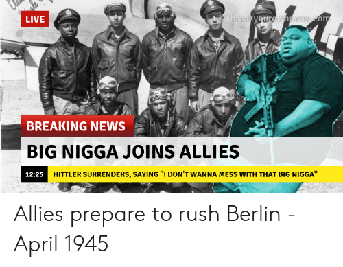 "surrenders: LIVE  re  BREAKING NEWS  BIG NIGGA JOINS ALLIES  12:25H  HITTLER SURRENDERS, SAYING ""I DON'T WANNA MESS WITH THAT BIG NIGGA"" Allies prepare to rush Berlin - April 1945"