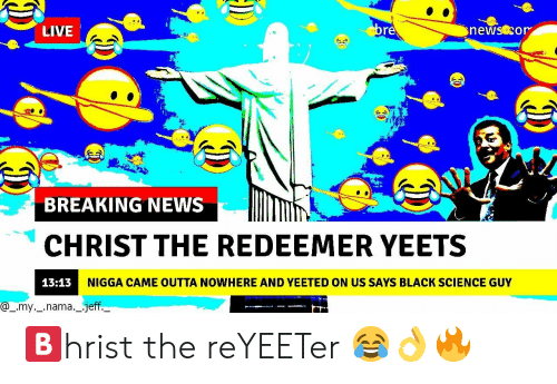 Outta Nowhere: LIVE  re  BREAKING NEWS  CHRIST THE REDEEMER YEETS  13:13  NIGGA CAME OUTTA NOWHERE AND YEETED ON US SAYS BLACK SCIENCE GUY  @_.my._.nama._.jeff 🅱️hrist the reYEETer 😂👌🔥