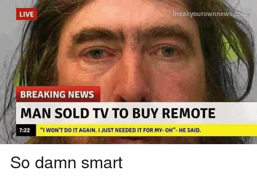 "Do It Again, News, and Breaking News: LIVE  reakvourownnewS.C  BREAKING NEWS  MAN SOLD TV TO BUY REMOTE  7:22  ""I WON'T DO IT AGAIN, I JUST NEEDED IT FOR MV-OH''-HE SAID. So damn smart"