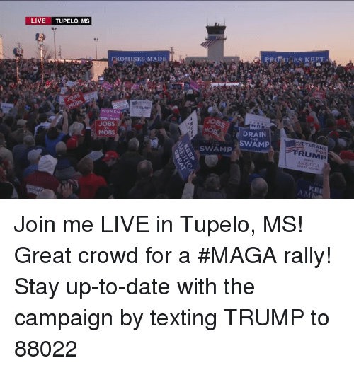 up to date: LIVE TUPELO, MS  FROMISES MADE  TRUM  WOMEN  JOBS  MOBS  DRAIN  SWAM  VETERANS  FRUMP  MERICA  THE  SWAMP  KE  AMI Join me LIVE in Tupelo, MS! Great crowd for a #MAGA rally!  Stay up-to-date with the campaign by texting TRUMP to 88022