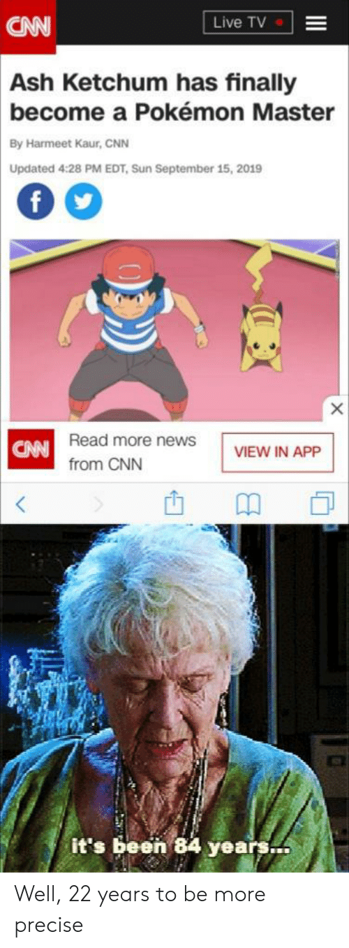 Ash, cnn.com, and News: Live TV  CN  Ash Ketchum has finally  become a Pokémon Master  By Harmeet Kaur, CNN  Updated 4:28 PM EDT, Sun September 15, 2019  f  CAN Read more news  from CNN  VIEW IN APP  <  it's been 84 years Well, 22 years to be more precise