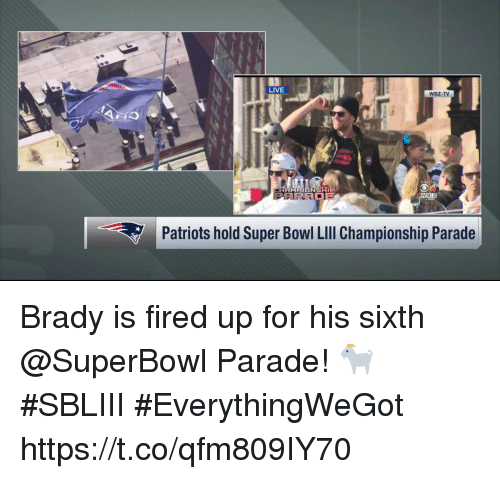Memes, Patriotic, and Super Bowl: LIVE  WBZ-TV  Patriots hold Super Bowl LIll Championship Parade Brady is fired up for his sixth @SuperBowl Parade! 🐐  #SBLIII #EverythingWeGot https://t.co/qfm809IY70