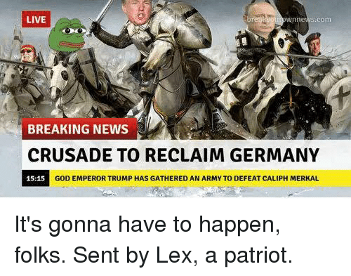 Memes, Patriotic, and Army: LIVE  Wnne  BREAKING NEWS  CRUSADE TO RECLAIM GERMANY  15:15  GOD EMPEROR TRUMP HAS GATHERED AN ARMY TO DEFEAT CALIPH MERKAL It's gonna have to happen, folks.  Sent by Lex, a patriot.