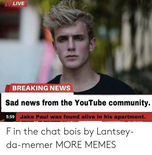 Alive, Community, and Dank: LIVE  YE ADeda  BREAKING NEWS  Sad news from the YouTube community.  5:59 Jake Paul was found alive in his apartment. F in the chat bois by Lantsey-da-memer MORE MEMES