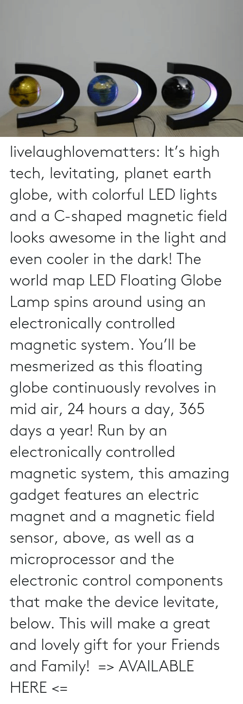 Its: livelaughlovematters: It's high tech, levitating, planet earth globe, with colorful LED lights and a C-shaped magnetic field looks awesome in the light and even cooler in the dark! The world map LED Floating Globe Lamp spins around using an electronically controlled magnetic system. You'll be mesmerized as this floating globe continuously revolves in mid air, 24 hours a day, 365 days a year! Run by an electronically controlled magnetic system, this amazing gadget features an electric magnet and a magnetic field sensor, above, as well as a microprocessor and the electronic control components that make the device levitate, below. This will make a great and lovely gift for your Friends and Family!  => AVAILABLE HERE <=