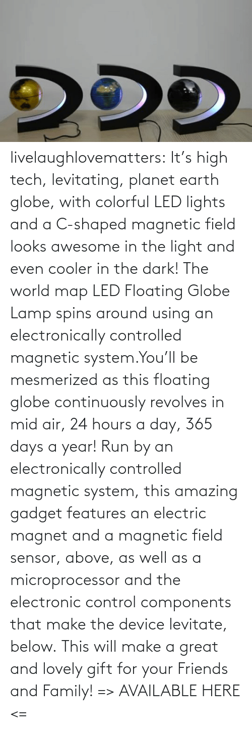 Its: livelaughlovematters:  It's high tech, levitating, planet earth globe, with colorful LED lights and a C-shaped magnetic field looks awesome in the light and even cooler in the dark! The world map LED Floating Globe Lamp spins around using an electronically controlled magnetic system.You'll be mesmerized as this floating globe continuously revolves in mid air, 24 hours a day, 365 days a year! Run by an electronically controlled magnetic system, this amazing gadget features an electric magnet and a magnetic field sensor, above, as well as a microprocessor and the electronic control components that make the device levitate, below. This will make a great and lovely gift for your Friends and Family! => AVAILABLE HERE <=
