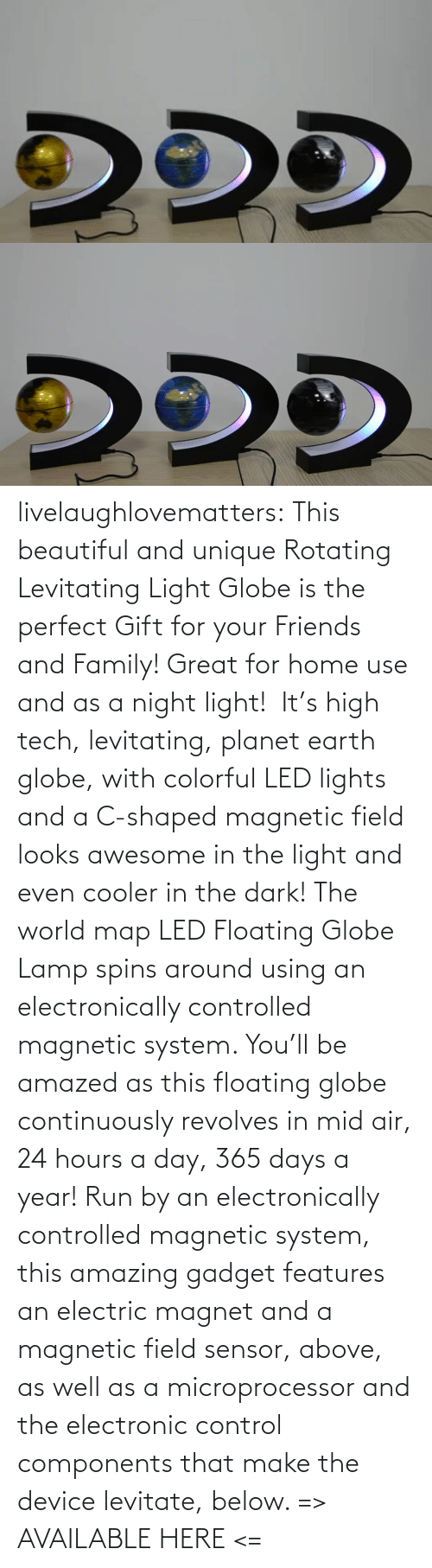 Home: livelaughlovematters: This beautiful and unique Rotating Levitating Light Globe is the perfect Gift for your Friends and Family! Great for home use and as a night light!  It's high tech, levitating, planet earth globe, with colorful LED lights and a C-shaped magnetic field looks awesome in the light and even cooler in the dark! The world map LED Floating Globe Lamp spins around using an electronically controlled magnetic system.  You'll be amazed as this floating globe continuously revolves in mid air, 24 hours a day, 365 days a year! Run by an electronically controlled magnetic system, this amazing gadget features an electric magnet and a magnetic field sensor, above, as well as a microprocessor and the electronic control components that make the device levitate, below.  => AVAILABLE HERE <=