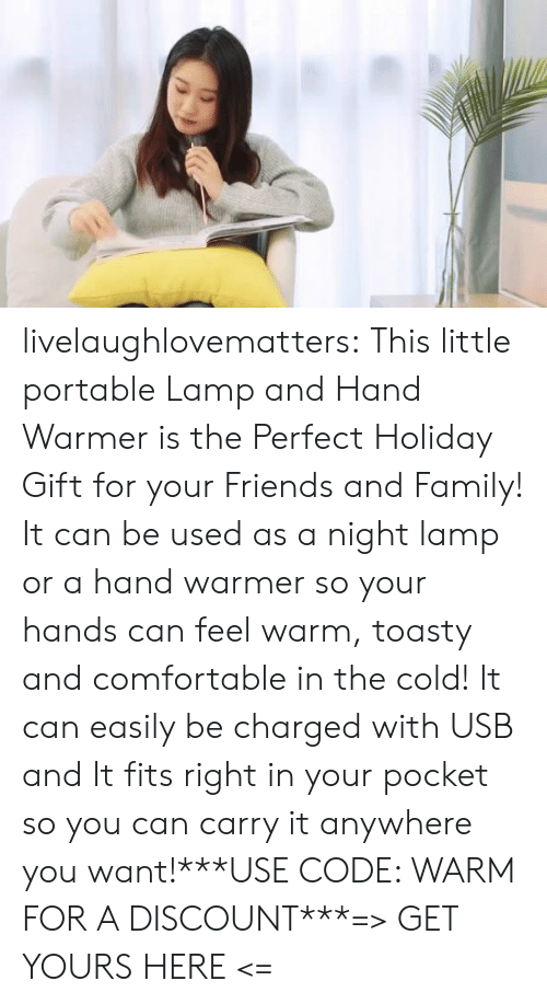 portable: livelaughlovematters:  This little portable Lamp and Hand Warmer is the Perfect Holiday Gift for your Friends and Family! It can be used as a night lamp or a hand warmer so your hands can feel warm, toasty and comfortable in the cold! It can easily be charged with USB and It fits right in your pocket so you can carry it anywhere you want!***USE CODE: WARM FOR A DISCOUNT***=> GET YOURS HERE <=