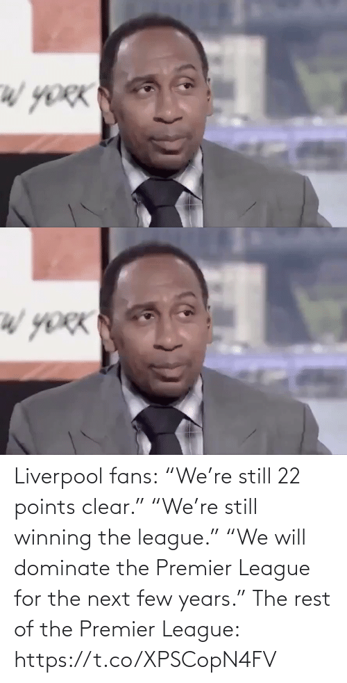 "clear: Liverpool fans:  ""We're still 22 points clear.""  ""We're still winning the league.""  ""We will dominate the Premier League for the next few years.""  The rest of the Premier League: https://t.co/XPSCopN4FV"