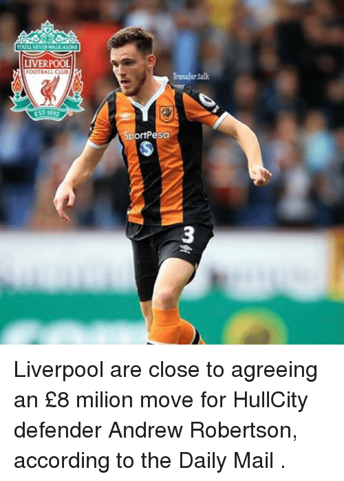 oots: LIVERPOOL  OOT ALL CLUB  EST 1892  Transfer talk  rtPesa Liverpool are close to agreeing an £8 milion move for HullCity defender Andrew Robertson, according to the Daily Mail .