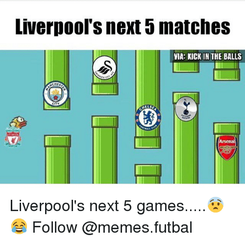 kicked in the balls: Liverpool S next matches  VIA: KICK IN THE BALLS  CHE  CITY  MELSE Liverpool's next 5 games.....😨😂 Follow @memes.futbal
