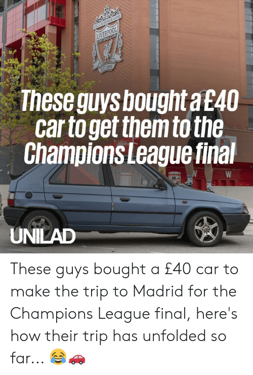 Dank, Liverpool F.C., and Champions League: LIVERPOOL  Theseguys bought a £40  car to get them to the  Champions League final  UNILAD These guys bought a £40 car to make the trip to Madrid for the Champions League final, here's how their trip has unfolded so far... 😂🚗