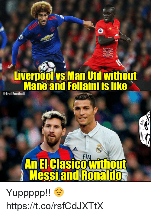 Memes, Liverpool F.C., and Messi: Liverpool vs Man Utd without  Mane and Fellaini is like  @TrollFootball  od dos  Flu  An El ClasicoWithout  Messi and Ronaldo Yuppppp!! 😔 https://t.co/rsfCdJXTtX