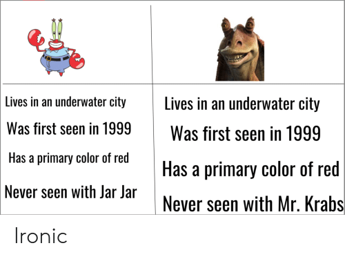 Ironic, Mr. Krabs, and Never: Lives in an underwater city Lives in an underwater city  Was first seen in 1999Was first seen in 1999  Has a primary color of red  Never seen with Jar Jar  Has a primary color of red  Never seen with Mr. Krabs Ironic