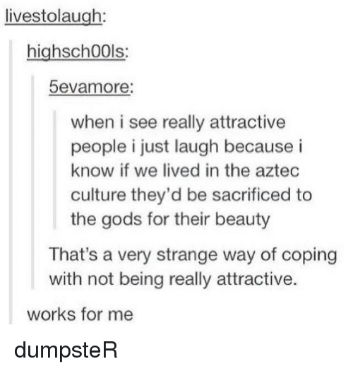 Just Laugh: livestolaugh:  highsch00ls:  5evamore:  when i see really attractive  people i just laugh because i  know if we lived in the aztec  culture they'd be sacrificed to  the gods for their beauty  That's a very strange way of coping  with not being really attractive.  works for me dumpsteR