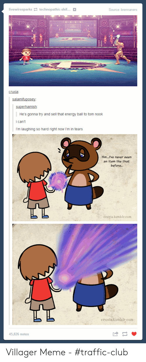 Villager Meme: livewiresparks technopathic-shif...  Source: brennaners  cruxia  salamifuposey  superhamish  He's gonna try and sell that energy ball to tom nook  i can't  I'm laughing so hard right now I'm in tears  Hm...I've never seen  an item like that  before...  Cruxia.tumblr.com  cruxia.tumblr.com  45.826 notes Villager Meme - #traffic-club