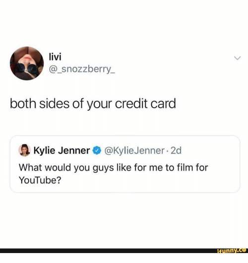 Kylie Jenner: livi  @_snozzberry_  both sides of your credit card  @Kylie Jenner 2d  Kylie Jenner  What would you guys like for me to film for  YouTube?  ifunny.co