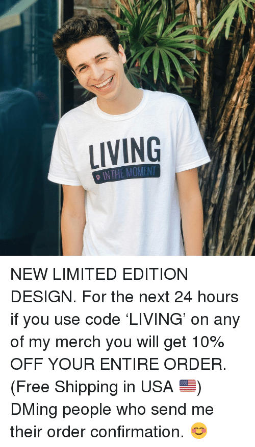 Memes, Free, and Limited: LIVING  0 INTHE MOMENT NEW LIMITED EDITION DESIGN. For the next 24 hours if you use code 'LIVING' on any of my merch you will get 10% OFF YOUR ENTIRE ORDER. (Free Shipping in USA 🇺🇸) DMing people who send me their order confirmation. 😊