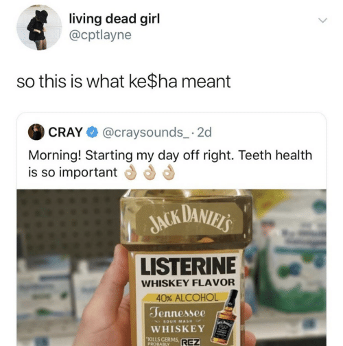 whiskey: living dead girl  @cptlayne  so this is what ke$ha meant  @craysounds_ 2  CRAY  Morning! Starting my day off right. Teeth health  is so important  JACK DANIELS  LISTERINE  WHISKEY FLAVOR  40% ALCOHOL  Jennessee  WA BARI  SOUR MASH  WHISKEY  KILLS GERMS  PROBABLY  REZ