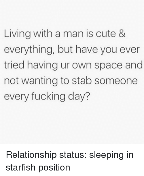 every-fucking-day: Living with a man is cute &  everything, but have you ever  tried having ur own space and  not wanting to stab someone  every fucking day? Relationship status: sleeping in starfish position