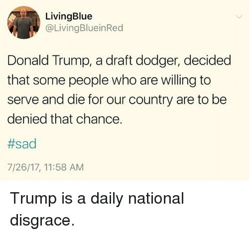 Dodger: LivingBlue  @LivingBlueinRed  Donald Trump, a draft dodger, decided  that some people who are willing to  serve and die for our country are to be  denied that chance.  #sad  7/26/17, 11:58 AM Trump is a daily national disgrace.