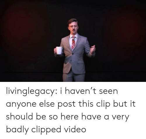 Clip: livinglegacy: i haven't seen anyone else post this clip but it should be so here have a very badly clipped video
