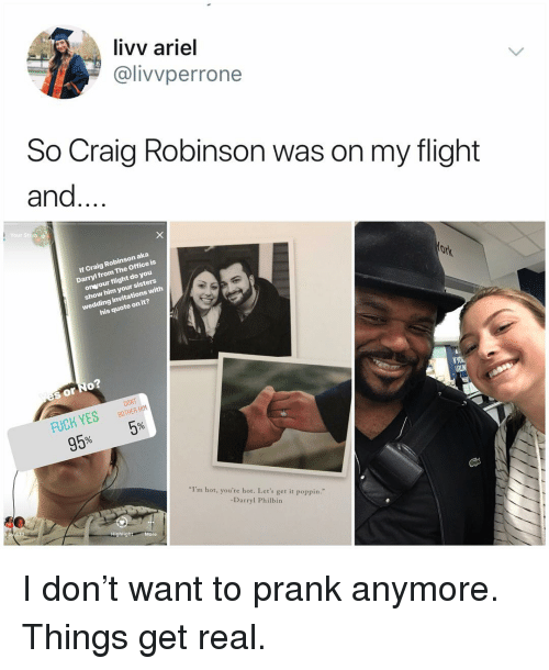 """Ariel, Craig Robinson, and Memes: livv ariel  @livvperrone  So Craig Robinson was on my flight  and...  Your Stioe  If Craig Robinson aka  Darryl from The Office is  onvour flight do you  show him your sisters  wedding invitations with  his quote on it?  s or No  FUCK YESBTHER  95% 5%  DONT  I'm hot, you're hot. Let's get it poppin.""""  -Darryl Philbin  Highlight More I don't want to prank anymore. Things get real."""