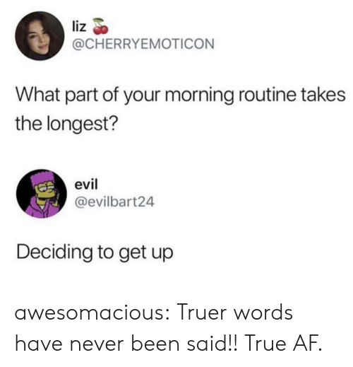Af, True, and Tumblr: liz  @CHERRYEMOTICON  What part of your morning routine takes  the longest?  evil  @evilbart24  Deciding to get up awesomacious:  Truer words have never been said!! True AF.