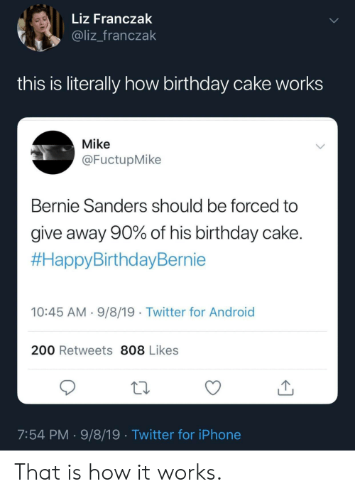 Android, Bernie Sanders, and Birthday: Liz Franczak  @liz_franczak  this is literally how birthday cake works  Mike  @FuctupMike  Bernie Sanders should be forced to  give away 90% of his birthday cake.  #HappyBirthdayBernie  10:45 AM 9/8/19 Twitter for Android  200 Retweets 808 Likes  7:54 PM 9/8/19 Twitter for iPhone That is how it works.
