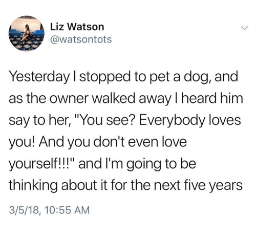 """Love, Her, and Dog: Liz Watson  @watsontots  Yesterday I stopped to pet a dog, and  as the owner walked away I heard him  say to her, """"You see? Everybody loves  you! And you don't even love  yourself!!"""" and I'm going to be  thinking about it for the next five years  3/5/18, 10:55 AM"""