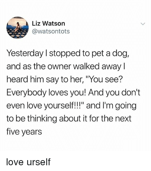 """Love, Tumblr, and Her: Liz Watson  @watsontots  Yesterday l stopped to pet a dog,  and as the owner walked awayI  heard him say to her, """"You see?  Everybody loves you! And you don't  even love yourself!!"""" and I'm going  to be thinking about it for the next  five years love urself"""