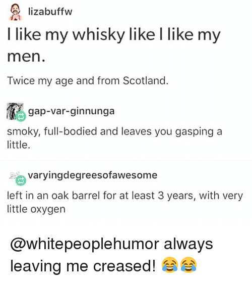 Memes, Oxygen, and Scotland: lizabuffw  I like my whisky like I like my  men  Twice my age and from Scotland  gap-var-ginnunga  smoky, full-bodied and leaves you gasping a  little  ngdegreesofawesome  left in an oak barrel for at least 3 years, with very  little oxygen @whitepeoplehumor always leaving me creased! 😂😂
