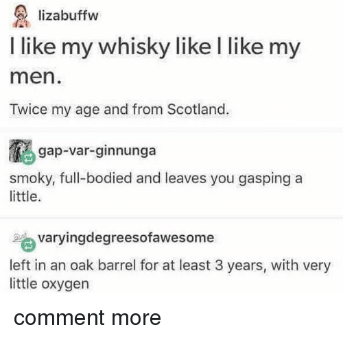 Tumblr, Oxygen, and Scotland: lizabuffw  I like my whisky like l like my  men  Twice my age and from Scotland.  gap-var-ginnunga  smoky, full-bodied and leaves you gasping a  little.  varyingdegreesofawesome  left in an oak barrel for at least 3 years, with very  little oxygen comment more
