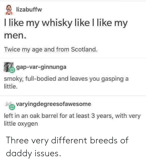 Oxygen, Scotland, and Daddy Issues: lizabuffw  I like my whisky like l like my  men  Twice my age and from Scotland.  gap-var-ginnunga  smoky, full-bodied and leaves you gasping a  little.  varyingdegreesofawesome  left in an oak barrel for at least 3 years, with very  little oxygen Three very different breeds of daddy issues.