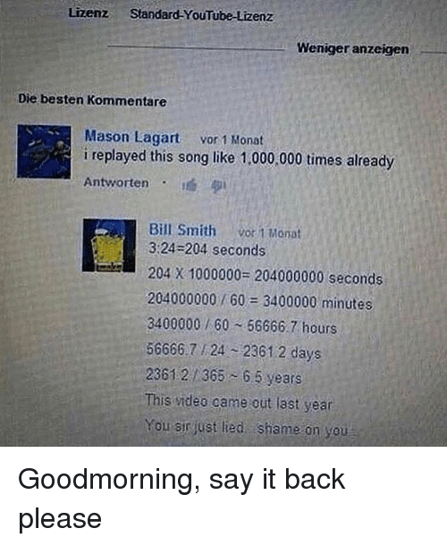 youtube.com, Say It, and Dank Memes: Lizenz Standard-YouTube-Lizenz  Weniger anzeigen  Die besten Kommentare  Mason Lagart vor 1 onat  i replayed this song like 1,000:000 times already  Antworten  Bill Smith vo t Monat  3:24-204 seconds  204 X 1000000- 204000000 seconds  204000000 / 60 3400000 minutes  3400000/60 56666. 7 hours  56666 7 24 2361 2 days  2361 2 365 6 5 years  This videe came out last year  You sirjust lied shame on you Goodmorning, say it back please