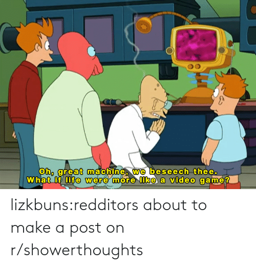 make a: lizkbuns:redditors about to make a post on r/showerthoughts
