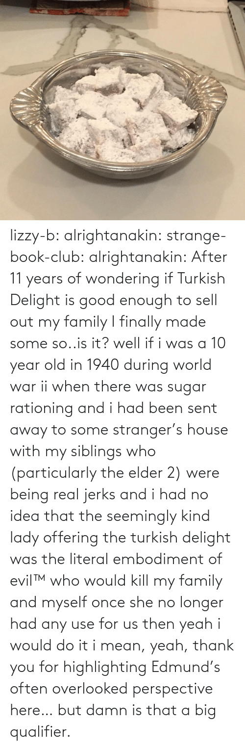 lady: lizzy-b:  alrightanakin:  strange-book-club:  alrightanakin: After 11 years of wondering if Turkish Delight is good enough to sell out my family I finally made some so..is it?  well if i was a 10 year old in 1940 during world war ii when there was sugar rationing and i had been sent away to some stranger's house with my siblings who (particularly the elder 2) were being real jerks and i had no idea that the seemingly kind lady offering the turkish delight was the literal embodiment of evil™ who would kill my family and myself once she no longer had any use for us then yeah i would do it  i mean, yeah, thank you for highlighting Edmund's often overlooked perspective here… but damn is that a big qualifier.