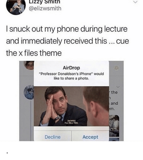 """theme: Lizzy Smith  @elizwsmith  I snuck out my phone during lecture  and immediately received this ... cue  the x files theme  AirDrop  """"Professor Donaldson's iPhone"""" would  like to share a photo.  the  and  em.  (quietly)  rLL KILL YOU  Decline  Аcсept ."""