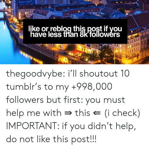 """Tumblr, Blog, and Blogspot: ljke or,reblog this post if you  """"have less than 8k'followérs thegoodvybe: i'll shoutout 10 tumblr's to my +998,000 followers but first: you must help me with ⇛ this ⇚ (i check) IMPORTANT: if you didn't help, do not like this post!!!"""