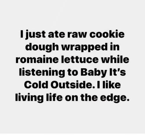 Baby, It's Cold Outside, Dank, and Life: ljust ate raw cookie  dough wrapped irn  romaine lettuce while  listening to Baby It's  Cold Outside.I like  living life on the edge.