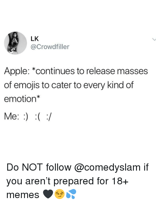 "Apple, Memes, and Emojis: LK  @Crowdfiller  Apple: ""continues to release masses  of emojis to cater to every kind of  emotion*  Me: Do NOT follow @comedyslam if you aren't prepared for 18+ memes 🖤😏💦"